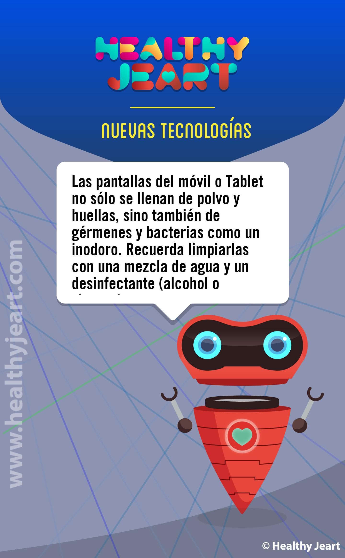 Las pantallas del móvil o Tablet no sólo se llenan de polvo y huellas, sino que también de gérmenes y bacterias como un inodoro. Recuerda limpiarlas con una mezcla de agua y un desinfectante