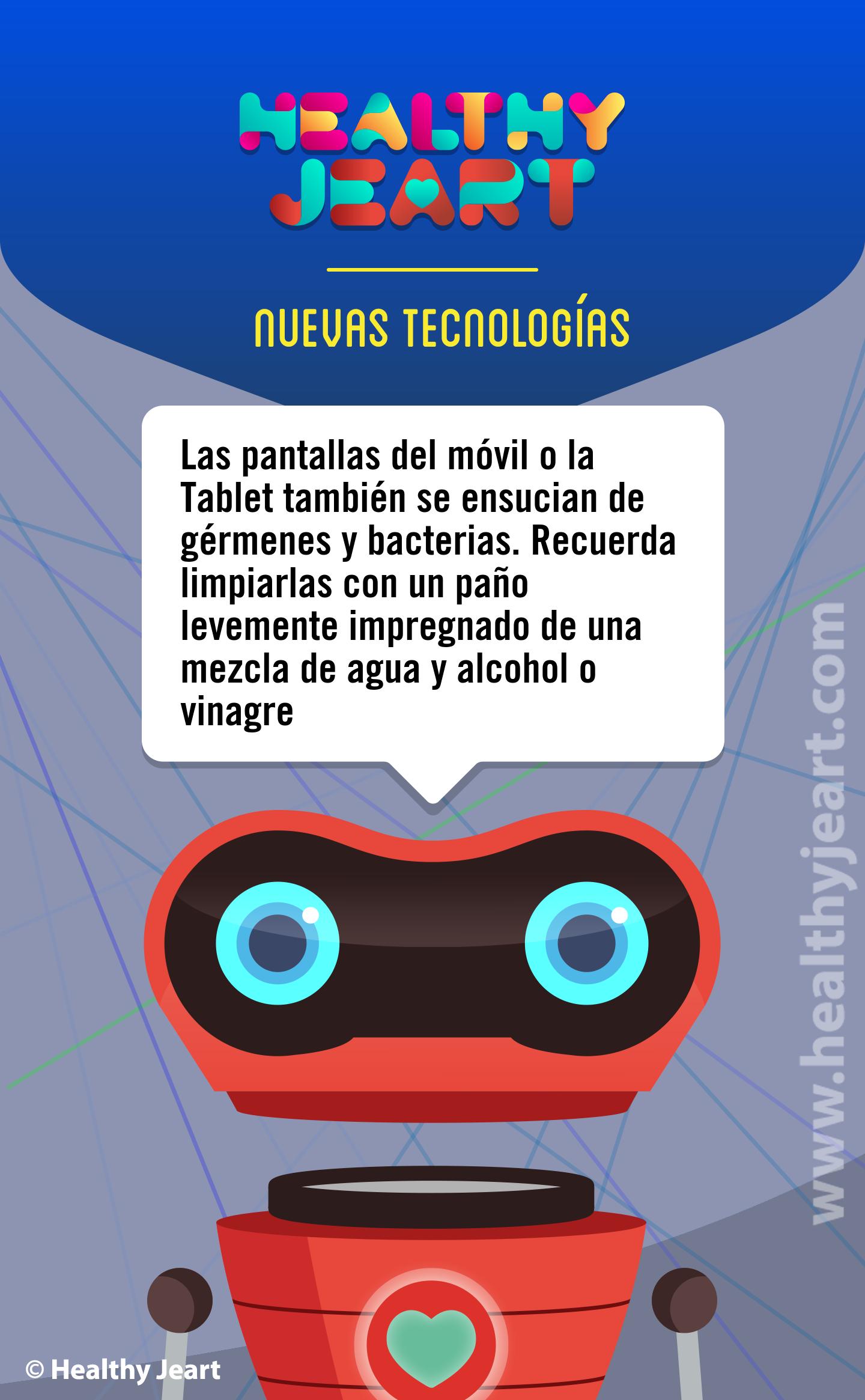 Las pantallas del móvil o la Tablet también se ensucian de gérmenes y bacterias. Recuerda limpiarlas con un paño levemente impregnado de una mezcla de agua y alcohol o vinagre