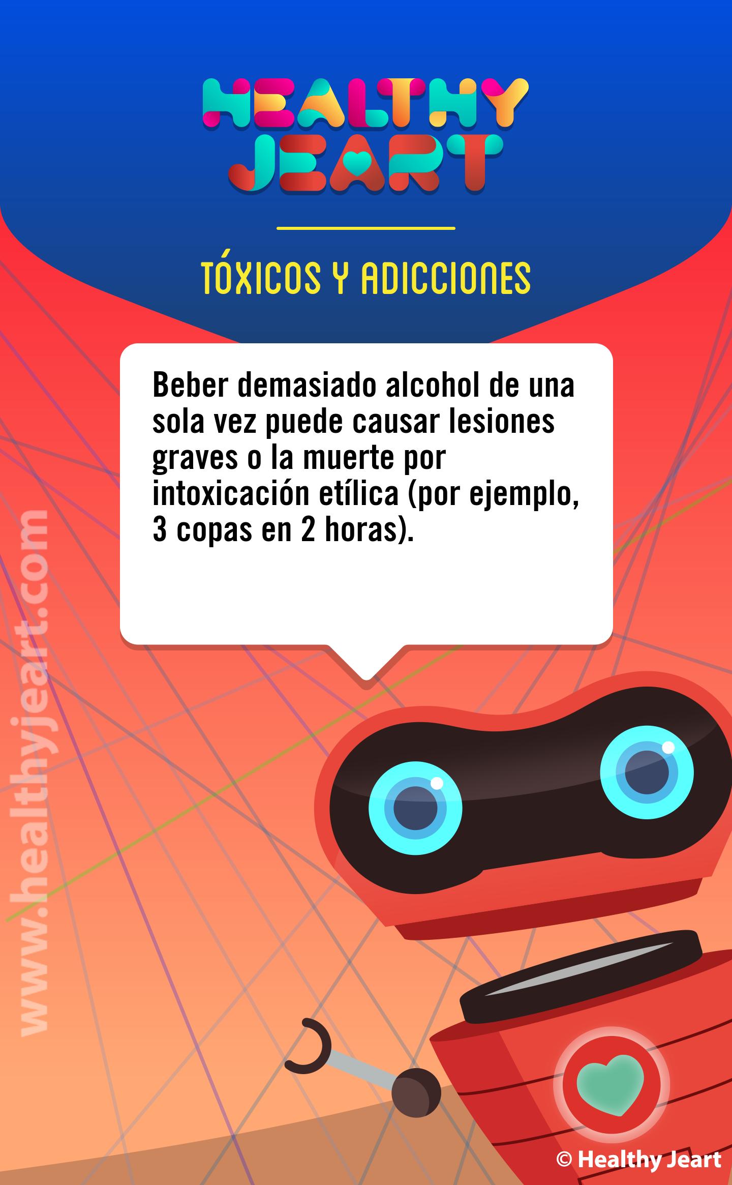 Beber demasiado alcohol de una sola vez puede causar lesiones graves o la muerte por intoxicación etílica (por ejemplo, 3 copas en 2 horas)